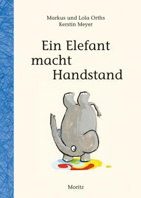 »EIN ELEFANT MACHT HANDSTAND« — MORITZ