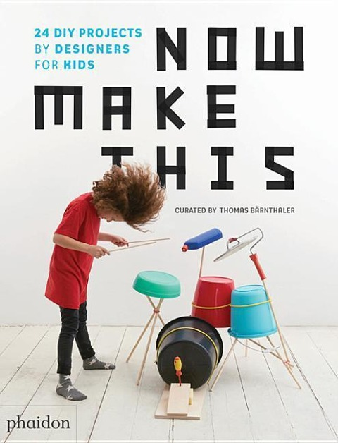 »NOW MAKE THIS: 24 DIY PROJECTS BY DESIGNERS FOR KIDS« — PHAIDON